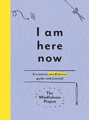 I Am Here Now: A Creative Mindfulness Guide and Journal by The Mindfulness Project