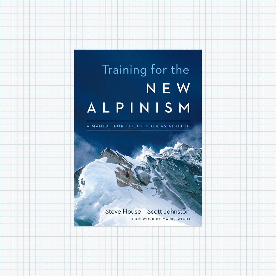 Training for the New Alpinism: A Manual for the Climber as Athlete by Steve House, Scott Johnston, Mark Twight