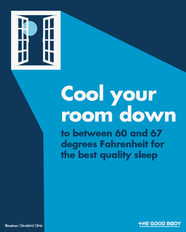 Cool your room down to between 60 and 67 degrees Fahrenheit for the best quality sleep